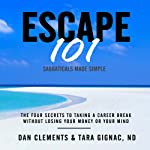 Escape 101: The Four Secrets to Taking a Sabbatical or Career Break Without Losing Your Money or Your Mind   Dan Clements,Tara Gignac
