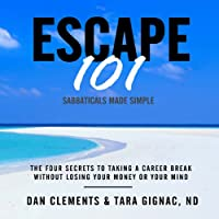 Escape 101: The Four Secrets to Taking a Sabbatical or Career Break Without Losing Your Money or Your Mind (       UNABRIDGED) by Dan Clements, Tara Gignac Narrated by Erik Synnestvedt
