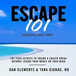 Escape 101: The Four Secrets to Taking a Sabbatical or Career Break Without Losing Your Money or Your Mind | [Dan Clements, Tara Gignac]