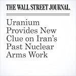 Uranium Provides New Clue on Iran's Past Nuclear Arms Work | Jay Solomon