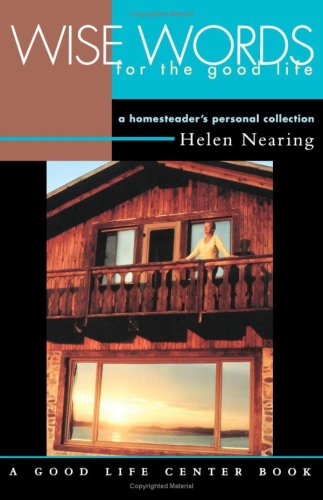 Wise Words for the Good Life: A Homesteader's Personal Collection (Good Life Series), Helen Nearing