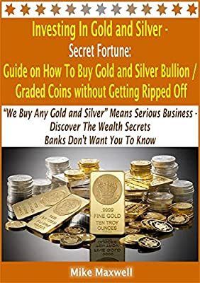 "Investing In Gold and Silver - Secret Fortune: Guide on How To Buy Gold and Silver Bullion / Graded Coins without Getting Ripped Off: ""We Buy Any Gold ... and gold investing) (English Edition) de Mike Maxwell"