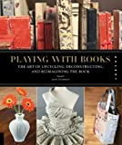 Playing with Books: The Art of Upcycling, Deconstructing, and Reimagining the Book