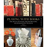 Playing with Books: Upcycling, Deconstructing and Reimagining the Bookby Jason Thompson