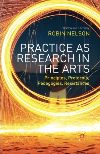 Practice as Research in the Arts: Principles, Protocols, Pedagogies, Resistances