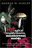 Magical Mushrooms, Mischievous Molds (0691028737) by George W. Hudler