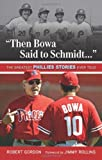 &quot;Then Bowa Said to Schmidt. . .&quot;: The Greatest Phillies Stories Ever Told (Best Sports Stories Ever Told)