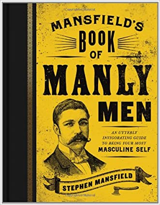 Mansfield's Book of Manly Men: An Utterly Invigorating Guide to Being Your Most Masculine Self written by Stephen Mansfield