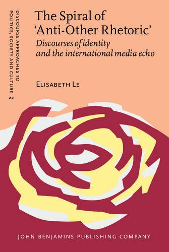 The Spiral of 'anti-other Rhetoric': Discourses of Identity and the International Media Echo (Discourse Approaches to Politics, Society & Culture)