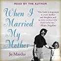 When I Married My Mother: A Daughter's Search for What Really Matters - and How She Found It Caring for Mama Jo Audiobook by Jo Maeder Narrated by Jo Maeder