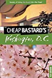 Cheap Bastard's(TM) Guide to Washington, D.C.: Secrets Of Living The Good Life--For Free!