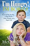 img - for I'm Hungry! I'm Bored!: Eat and Play your Way to Better Health, a Leaner Physique, and a Happier Life! by Carol McCormick (2014-10-02) book / textbook / text book