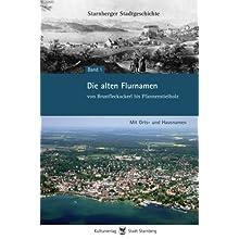 Die alten Flurnamen - von Brustfleckackerl bis Pfannenstielholz: Mit Orts- und Hausnamen - Starnberger Stadtgeschichte...