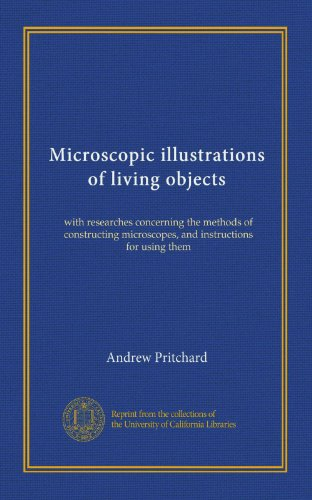 Microscopic Illustrations Of Living Objects: With Researches Concerning The Methods Of Constructing Microscopes, And Instructions For Using Them