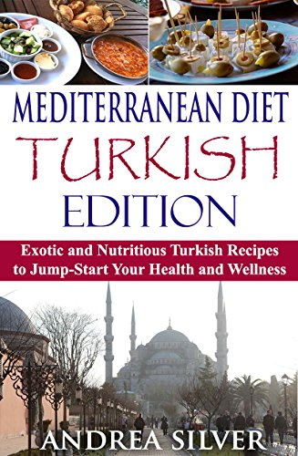 Mediterranean Diet Turkish Edition: Exotic and Nutritious Turkish Recipes to Jump-Start Your Health and Wellness (Mediterranean Cooking and Mediterranean Diet Recipes Book 3) by Andrea Silver