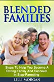 Blended Families: Steps To Help You Succeed In Step-Parenting And Become A Strong Family (Blended Family, Step Parenting, Parenting-Help)