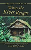 Brian P. Horacek Where the River Reigns: One Man's Dream for a Log Cabin in the Wild of Alaska