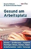 Gesund am Arbeitsplatz: Stress - Ernährung - Hygiene - Richtiges Sitzen, Stehen, Heben - Arbeitsmedizin - Lärm - Vorsorge (Ratgeber)