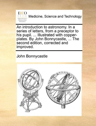 An introduction to astronomy. In a series of letters, from a preceptor to his pupil. ... Illustrated with copper-plates. By John Bonnycastle, ... The second edition, corrected and improved.