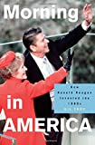 Morning in America: How Ronald Reagan Invented the 1980s (Politics and Society in Twentieth-Century America)