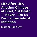 Life after Life, Another Glimpse at Grief, 'Til Death - Never - Do Us Part: A True Tale of Initiation | Marsha Jane Orr