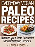Everyday Vegan Paleo Recipes - Tantalize your Taste Buds with Mouth Watering Recipes