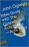 img - for Bible Study #40: The Gospels and Acts Series-Acts 1-9 (Bible Study With John Ogwyn) book / textbook / text book