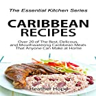 Caribbean Recipes: Over 20 of The Best, Delicious, and Mouthwatering Caribbean Meals That Anyone Can Make at Home: The Essential Kitchen Series, Book 76 (       ungekürzt) von Heather Hope Gesprochen von: Sangita Chauhan