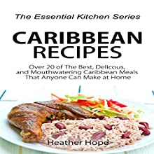 Caribbean Recipes: Over 20 of The Best, Delicious, and Mouthwatering Caribbean Meals That Anyone Can Make at Home: The Essential Kitchen Series, Book 76 (       UNABRIDGED) by Heather Hope Narrated by Sangita Chauhan