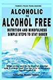 img - for Alcoholic to Alcohol Free - Nutrition and Mindfulness Steps to Stay Sober: What To Eat To Control Alcohol and Cravings and Help You Live The Life You Dreamed Of In Recovery book / textbook / text book