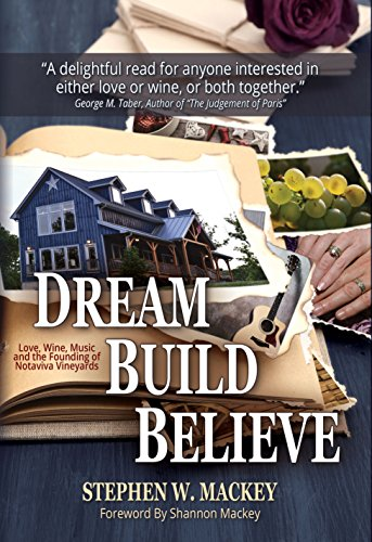 Dream. Build. Believe.: Love, Wine, Music and the Founding of Notaviva Vineyards by Stephen W. Mackey