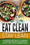 Eat Clean Stay Lean: Affordable Approach To Eleminate Toxins And Healing Your Body+89 Whole Food, Plant Dominant Meals