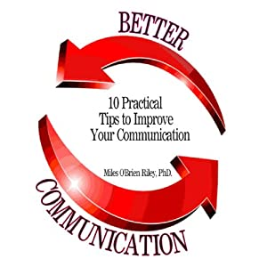 Better Communication: Ten Practical Tips to Improve Your Communication | [Dr. Miles O'Brien Riley, PhD]