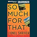 So Much for That Audiobook by Lionel Shriver Narrated by Dan John Miller