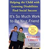 It's So Much Work to Be Your Friend: Helping the Child with Learning Disabilities Find Social Successby Richard Lavoie
