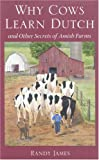 Randy James Why Cows Learn Dutch: And Other Secrets of the Amish Farm