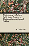 Woodworking - A Reliable Guide for the Amateur on Woodwork Construction and Finishes (1447435168) by Thompson, P.