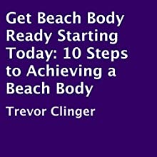 Get Beach Body Ready Starting Today: 10 Steps to Achieving a Beach Body (       UNABRIDGED) by Trevor Clinger Narrated by Dave Wright