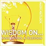 Wisdom On … Music, Movies & Television (       UNABRIDGED) by Mark Matlock Narrated by Adam Black