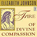 Fire of Divine Compassion  by Elizabeth Johnson Narrated by Elizabeth Johnson