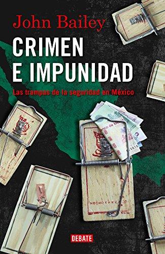 John Bailey - Crimen e impunidad: Las trampas de la seguridad en México (Spanish Edition)