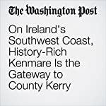On Ireland's Southwest Coast, History-Rich Kenmare Is the Gateway to County Kerry   Anne Calcagno