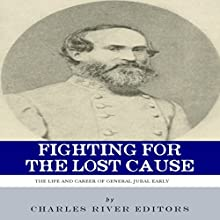 Fighting for the Lost Cause: The Life and Career of General Jubal Early (       UNABRIDGED) by Charles River Editors Narrated by Mike Cheifetz