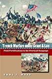 Trench Warfare under Grant and Lee: Field Fortifications in the Overland Campaign (Civil War America)