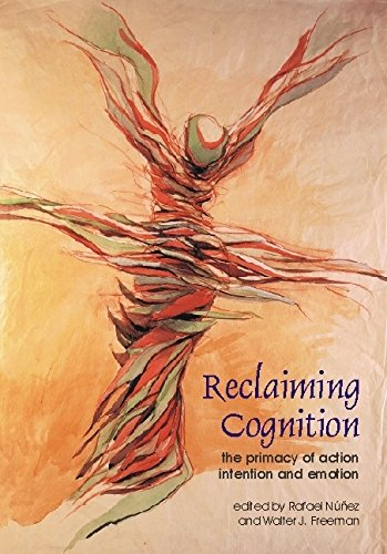 Reclaiming Cognition: The Primacy of Action, Intention and Emotion (Journal of Consciousness Studies)