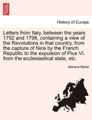 Letters from Italy, between the years 1792 and 1798, containing a view of the Revolutions in that country, from the capture of Nice by the French ... Pius VI. from the ecclesiastical state, etc.