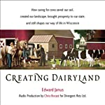 Creating Dairyland: How Caring for Cows Saved Our Soil, Created Our Landscape, and Still Shapes Our Way of Life in Wisconsin | Edward Janus