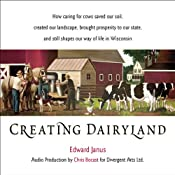 Creating Dairyland: How Caring for Cows Saved Our Soil, Created Our Landscape, and Still Shapes Our Way of Life in Wisconsin | [Edward Janus]