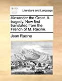 Alexander the Great. a Tragedy. Now First Translated from the French of M. Racine.