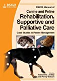 BSAVA Manual of Canine and Feline Rehabilitation, Supportive and Palliative Care: Case Studies in Patient Management (BSAVA British Small Animal Veterinary Association)